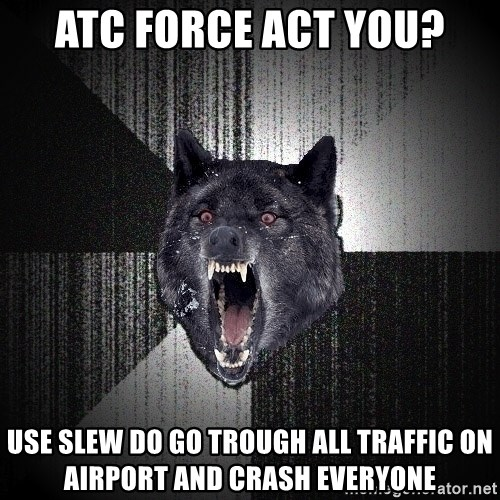 Insanity Wolf - atc force act you? use slew do go trough all traffic on airport and crash everyone