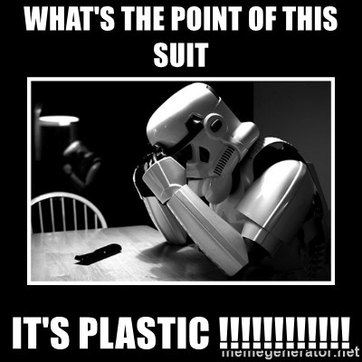 Sad Trooper - WHAT'S THE POINT OF THIS SUIT IT'S PLASTIC !!!!!!!!!!!!