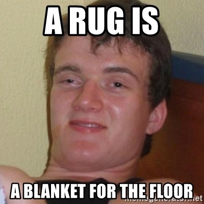 Really highguy - A rug is A blanket for the floor