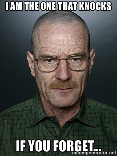 Walter White - I am the one that knocks If you forget...