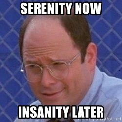 George Costanza - serenity now insanity later