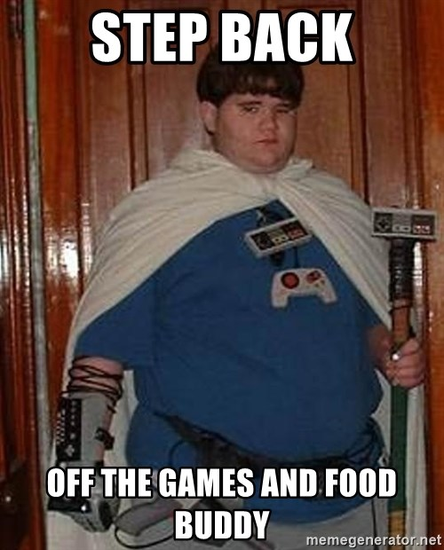 Fat nerd - STEP BACK OFF THE GAMES AND FOOD BUDDY