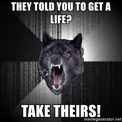 Insanity Wolf - THEY TOLD YOU TO GET A LIFE? Take theirs!