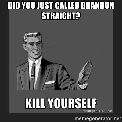 kill yourself guy - DID YOU JUST CALLED BRANDON STRAIGHT?