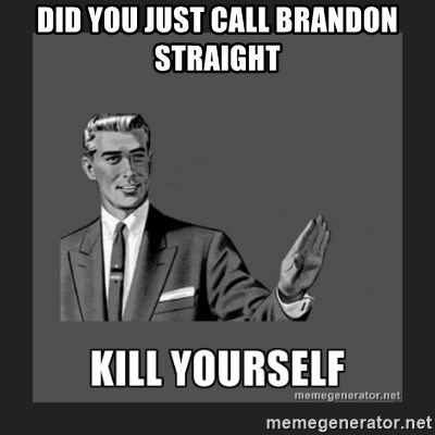 kill yourself guy - DID YOU JUST CALL BRANDON STRAIGHT