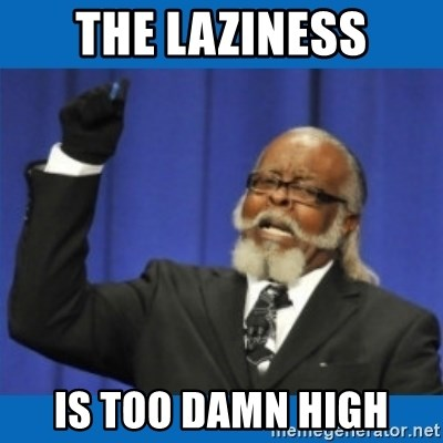 Too damn high - the laziness is too damn high
