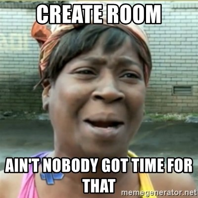 Ain't Nobody got time fo that - create room Ain't Nobody got time for that