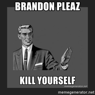 kill yourself guy - BRANDON PLEAZ