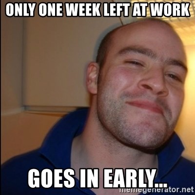 Good Guy Greg - Non Smoker - only one week left at work goes in early...