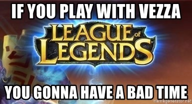 League of legends - If you play with vezza You gonna have a bad time
