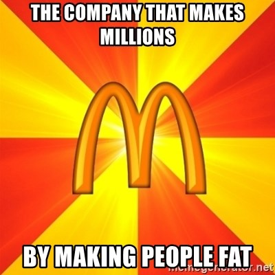 Maccas Meme - THE COMPANY THAT MAKES MILLIONS BY MAKING PEOPLE FAT