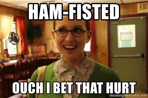Sexually Oblivious Female - ham-fisted ouch i bet that hurt