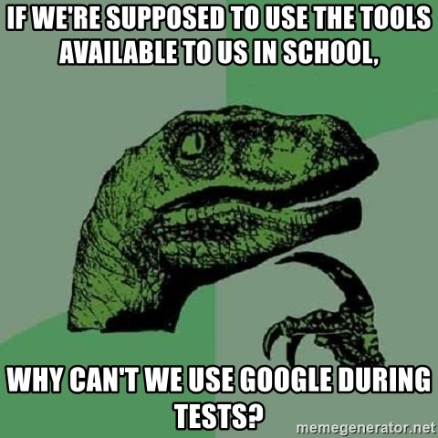 Philosoraptor - if we're supposed to use the tools available to us in school, why can't we use google during tests?