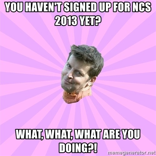 Sassy Gay Friend - You haven't signed up for ncs 2013 yet? What, what, what are you doing?!