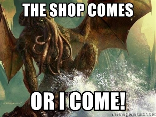 Cthulhu - The shop comes Or I come!