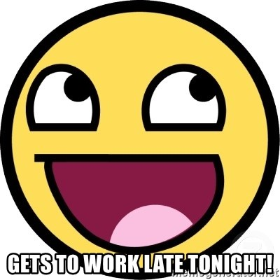 Awesome Smiley -  Gets to work late tonight!