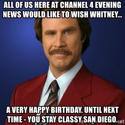 Anchorman Birthday - All of us here at Channel 4 Evening News would like to wish Whitney... a very happy birthday. Until next time - You stay classy San diego.