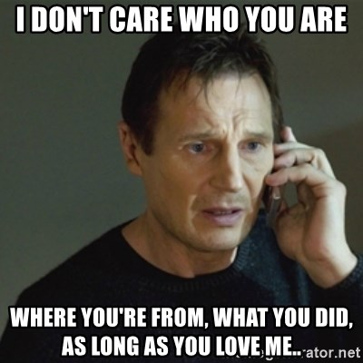 taken meme - I DON'T CARE WHO YOU ARE WHERE YOU'RE FROM, WHAT YOU DID, AS LONG AS YOU LOVE ME..