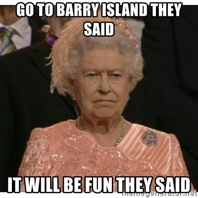 Unimpressed Queen - GO TO BARRY ISLAND THEY SAID IT WILL BE FUN THEY SAID