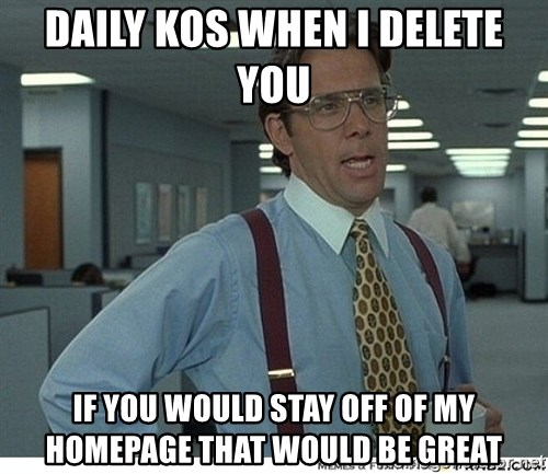 That would be great - daily kos when i delete you if you would stay off of my homepage that would be great