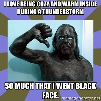 WANNABE BLACK MAN - I love being cozy and warm inside during a thunderstorm SO MUCH THAT I WENT BLACK FACE.