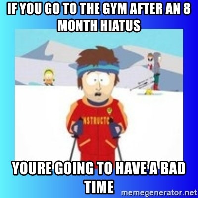 super cool ski instructor - If you go to the Gym after an 8 Month Hiatus Youre going to have a Bad Time