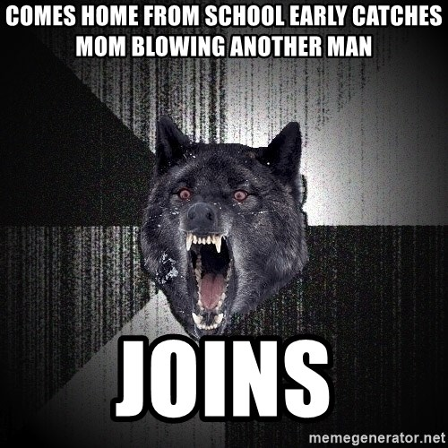 Insanity Wolf - COMES HOME FROM SCHOOL EARLY CATCHES MOM BLOWING ANOTHER MAN JOINS