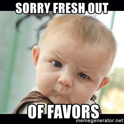 Skeptical Baby Whaa? - SORRY FRESH OUT   OF FAVORS