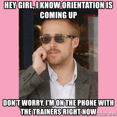 Hey Girl - Hey Girl, I know orientation is coming up Don't worry, I'm on the phone with the trainers right now