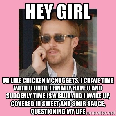 Hey Girl - Hey Girl UR like chicken mcnuggets. I crave time with U until I finally have u and suddenly time is a blur and I wake up, covered in sweet and sour sauce, questioning my life