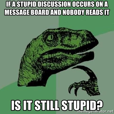 Philosoraptor - if a stupid discussion occurs on a message board and nobody reads it is it still stupid?
