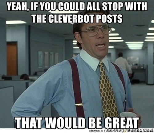That would be great - Yeah, If you could all stop with the cleverbot posts that would be great