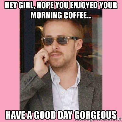 Hey Girl - hey girl, hope you enjoyed your morning coffee... have a good day gorgeous