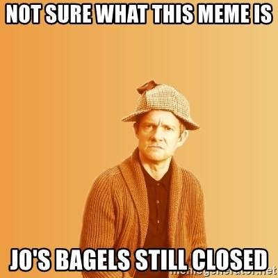 TIPICAL ABSURD - not sure what this meme is Jo's Bagels still closed