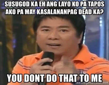 willie revillame you dont do that to me - susugod ka eh ang layo ko pa tapos ako pa may kasalananpag dead ka? you dont do that to me
