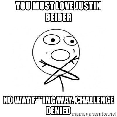 challenge denied - YOU MUST LOVE JUSTIN BEIBER NO WAY F***ING WAY. CHALLENGE DENIED