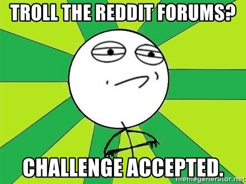 Challenge Accepted 2 - troll the reddit forums? challenge accepted.