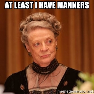 Dowager Countess of Grantham - At least i have manners