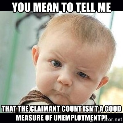 Skeptical Baby Whaa? - you mean to tell me that the claimant count isn't a good measure of unemployment?!