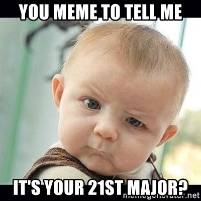 Skeptical Baby Whaa? - You meme to tell me it's your 21st major?