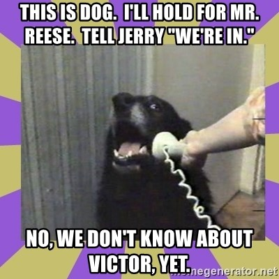 """Yes, this is dog! - This is dog.  i'll hold for mr. reese.  tell Jerry """"we're in."""" No, we don't know about victor, yet."""