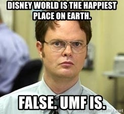 Dwight Shrute - disney world is the happiest place on earth. False. UMF is.