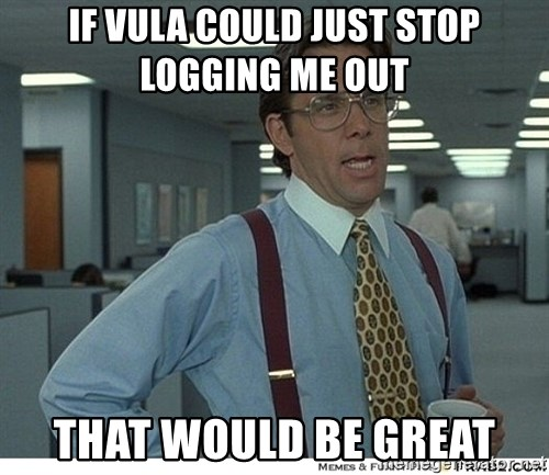 That would be great - IF VULA cOULD just STOP LOGGING ME OUT  that would be great