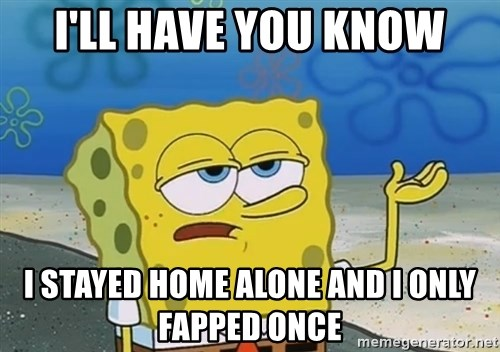I'll have you know Spongebob - I'll have you know i stayed home alone and i only fapped once