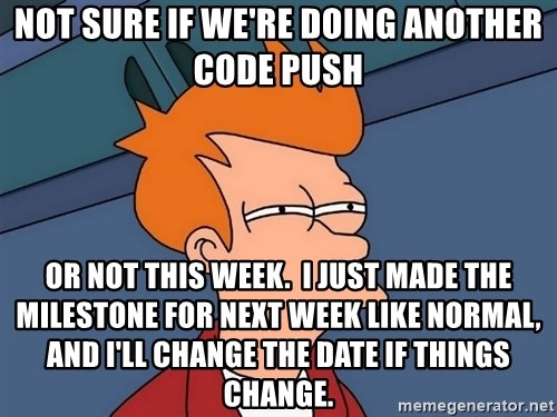 Futurama Fry - not sure if we're doing another code push or not this week.  I just made the milestone for next week like normal, and I'll change the date if things change.