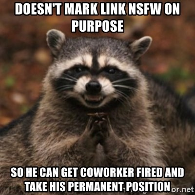 evil raccoon - doesn't mark link nsfw on purpose so he can get coworker fired and take his permanent position