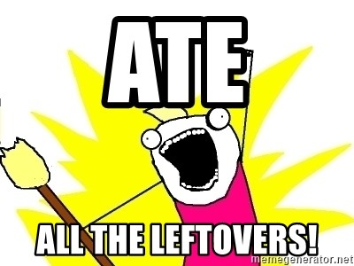 X ALL THE THINGS - ate all the leftovers!