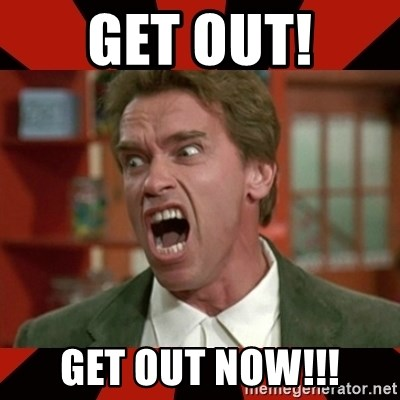 Arnold Schwarzenegger 1 - Get out! Get out now!!!