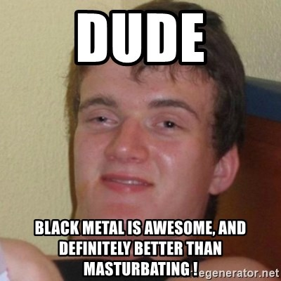 Really Stoned Guy - DUDE Black MeTAL IS AWEsome, and definitely better than masturbating !