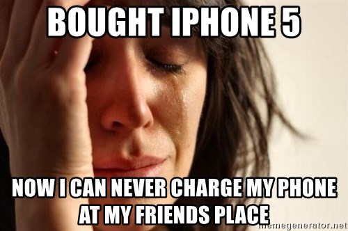 First World Problems - bought iphone 5 now i can never charge my phone at my friends place